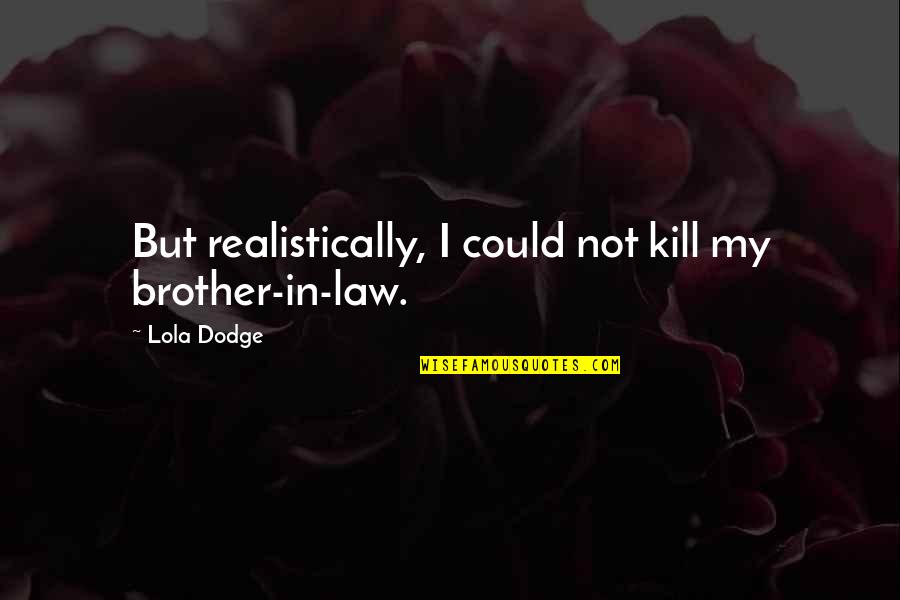 A Brother In Law Quotes By Lola Dodge: But realistically, I could not kill my brother-in-law.