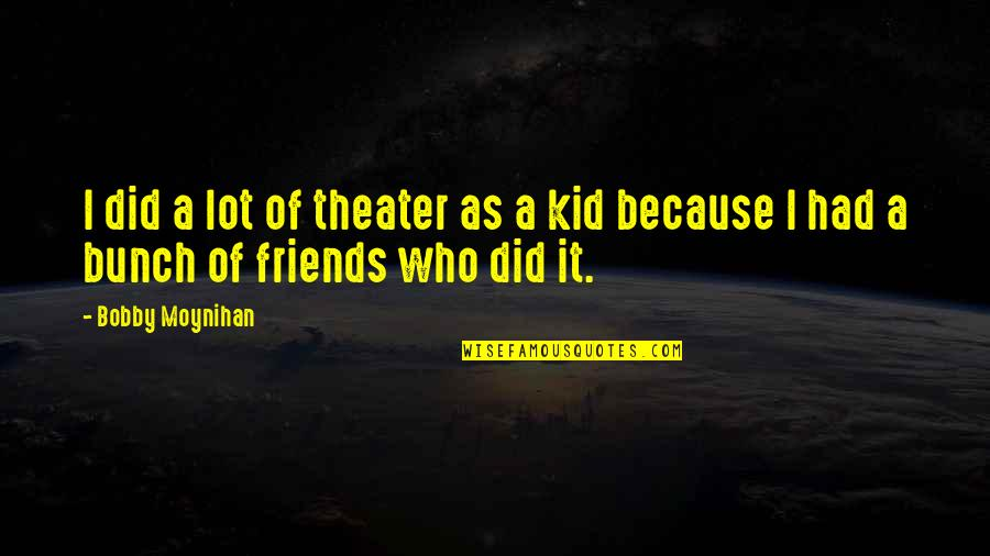 A Bunch Of Friends Quotes By Bobby Moynihan: I did a lot of theater as a