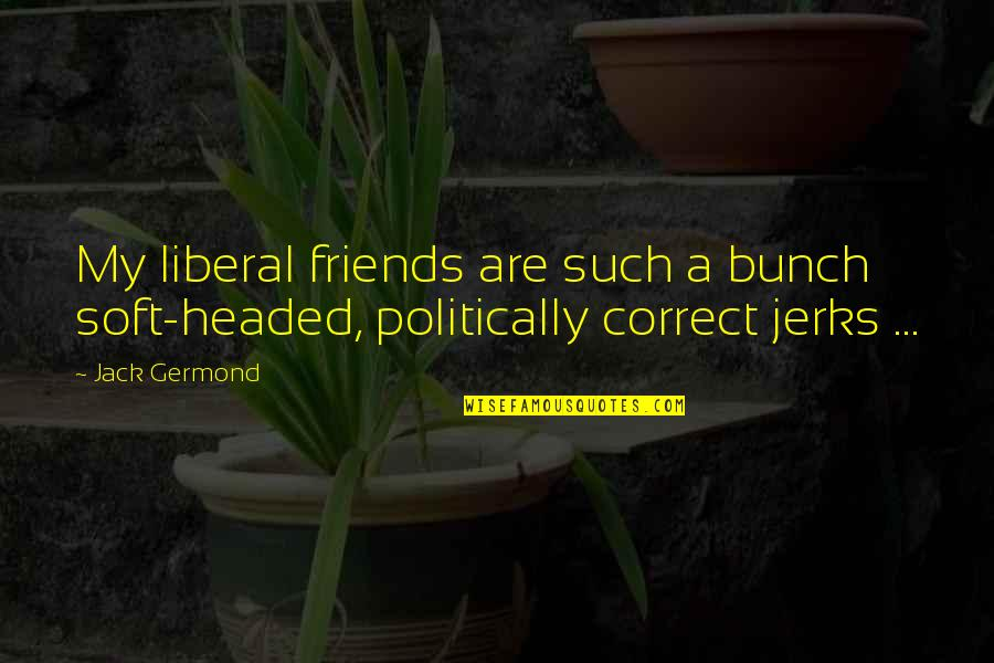 A Bunch Of Friends Quotes By Jack Germond: My liberal friends are such a bunch soft-headed,