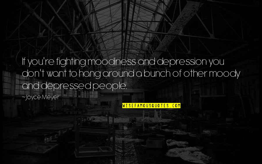 A Bunch Of Friends Quotes By Joyce Meyer: If you're fighting moodiness and depression you don't