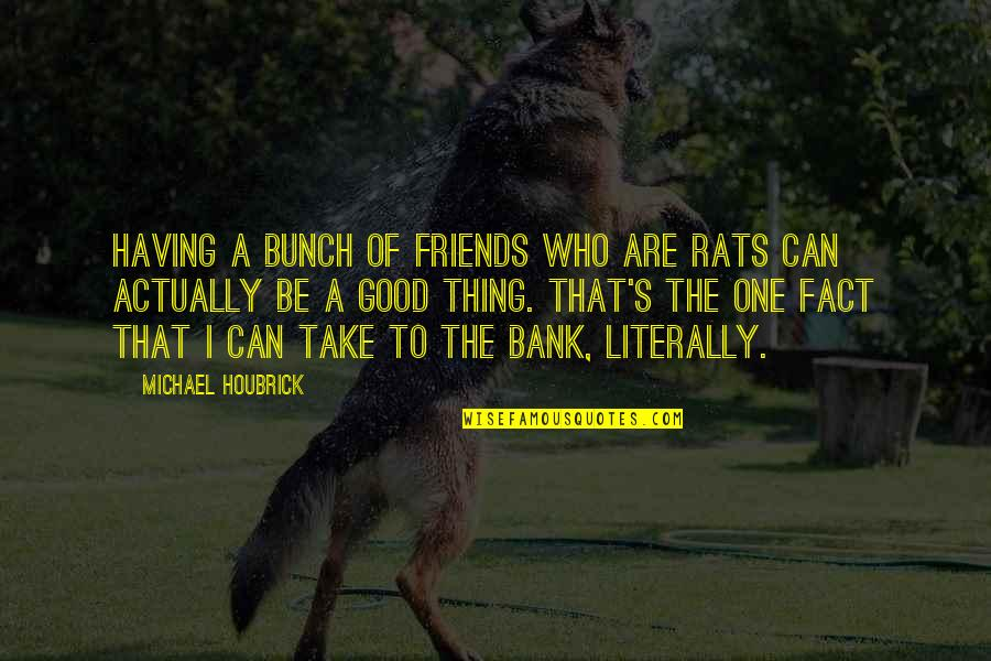 A Bunch Of Friends Quotes By Michael Houbrick: Having a bunch of friends who are rats