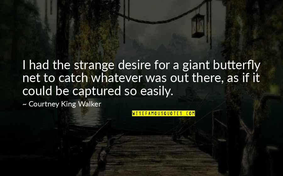 A Butterfly Quotes By Courtney King Walker: I had the strange desire for a giant