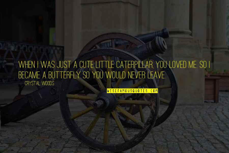 A Butterfly Quotes By Crystal Woods: When I was just a cute little caterpillar,
