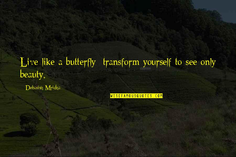 A Butterfly Quotes By Debasish Mridha: Live like a butterfly; transform yourself to see