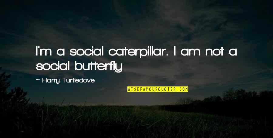 A Butterfly Quotes By Harry Turtledove: I'm a social caterpillar. I am not a