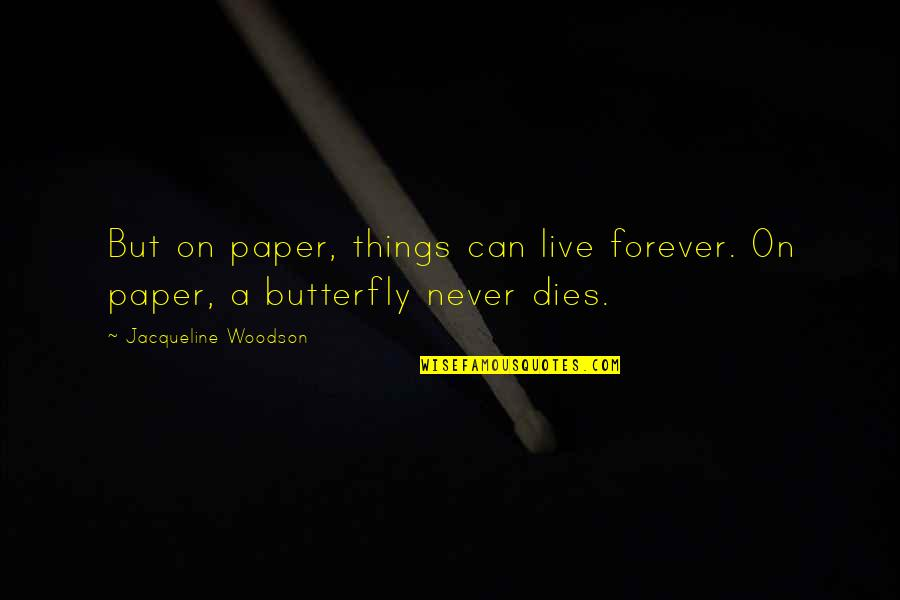 A Butterfly Quotes By Jacqueline Woodson: But on paper, things can live forever. On