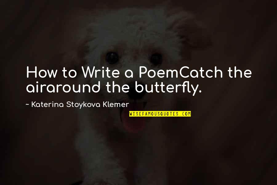 A Butterfly Quotes By Katerina Stoykova Klemer: How to Write a PoemCatch the airaround the