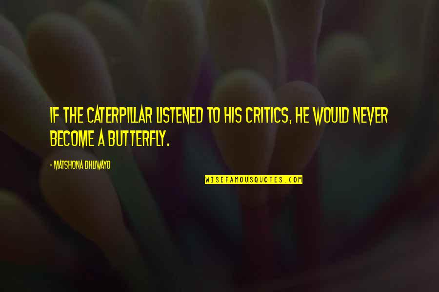 A Butterfly Quotes By Matshona Dhliwayo: If the caterpillar listened to his critics, he