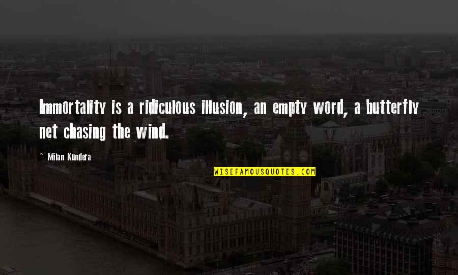 A Butterfly Quotes By Milan Kundera: Immortality is a ridiculous illusion, an empty word,