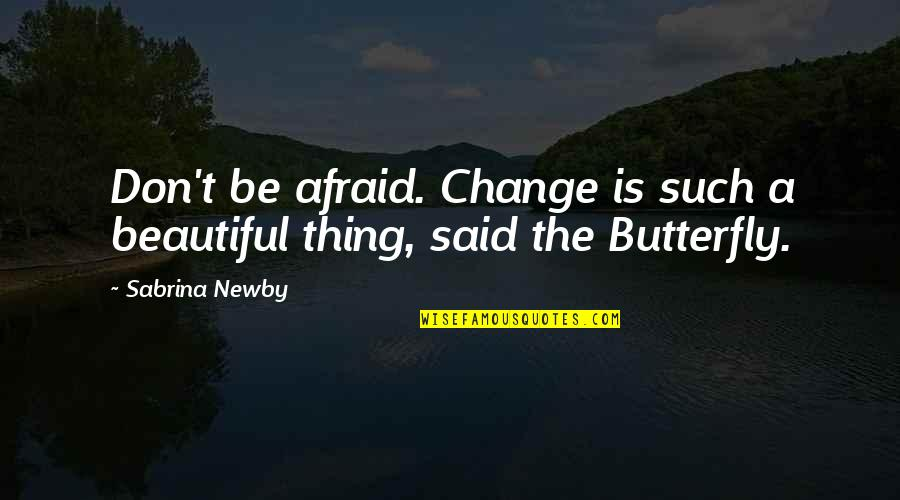 A Butterfly Quotes By Sabrina Newby: Don't be afraid. Change is such a beautiful