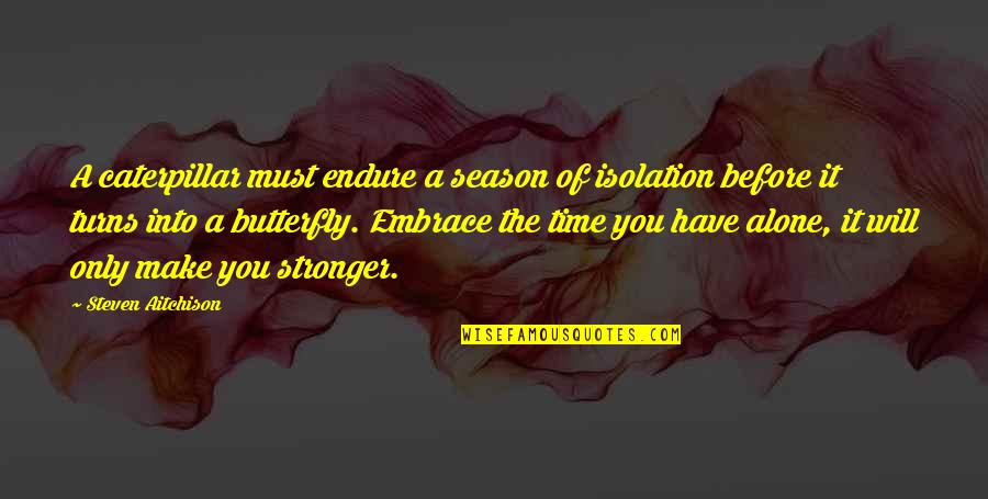 A Butterfly Quotes By Steven Aitchison: A caterpillar must endure a season of isolation