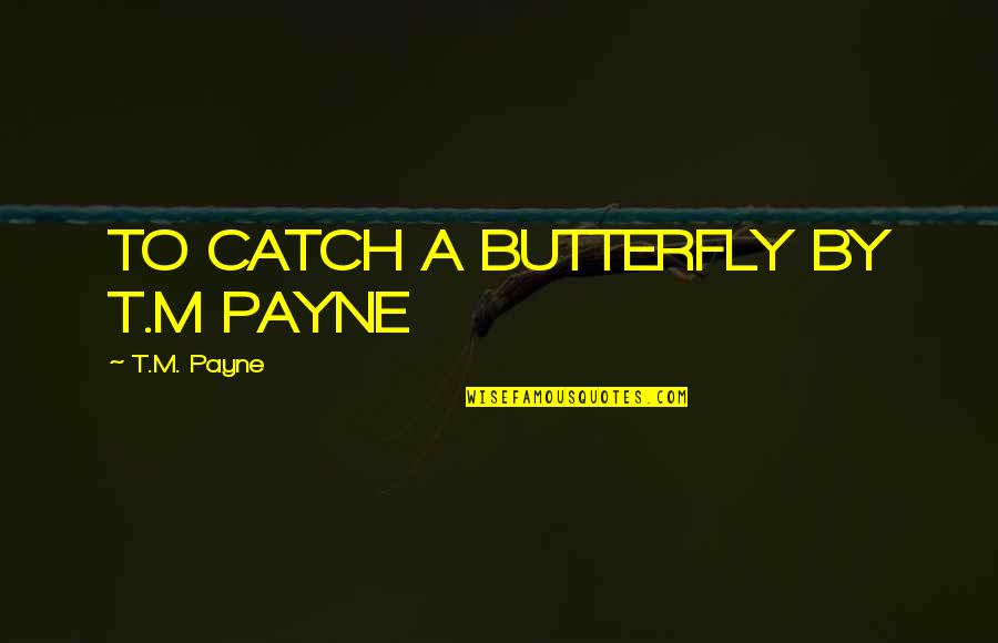 A Butterfly Quotes By T.M. Payne: TO CATCH A BUTTERFLY BY T.M PAYNE