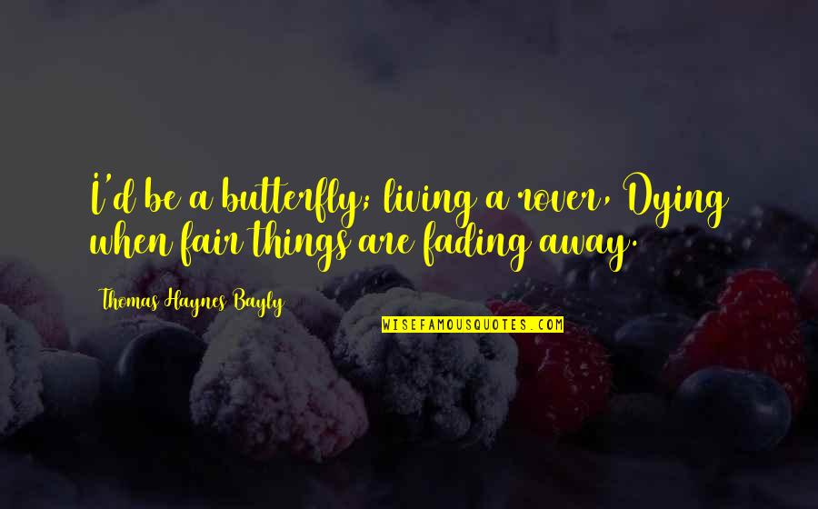 A Butterfly Quotes By Thomas Haynes Bayly: I'd be a butterfly; living a rover, Dying