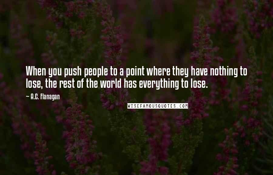 A.C. Flanagan quotes: When you push people to a point where they have nothing to lose, the rest of the world has everything to lose.