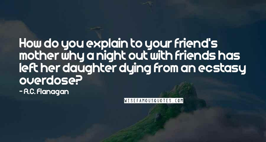 A.C. Flanagan quotes: How do you explain to your friend's mother why a night out with friends has left her daughter dying from an ecstasy overdose?