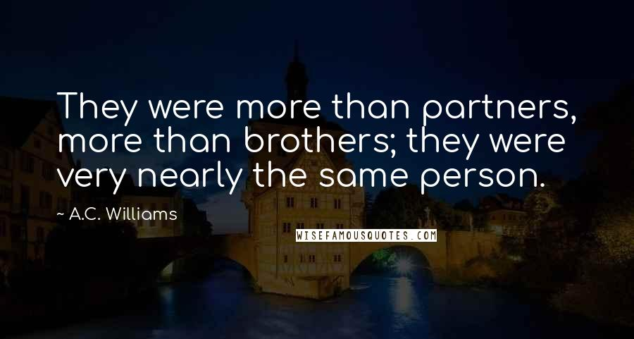 A.C. Williams quotes: They were more than partners, more than brothers; they were very nearly the same person.