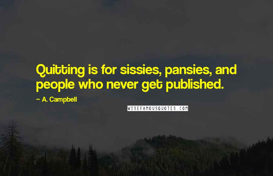 A. Campbell quotes: Quitting is for sissies, pansies, and people who never get published.