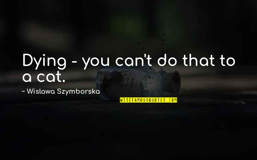 A Cat Dying Quotes By Wislawa Szymborska: Dying - you can't do that to a