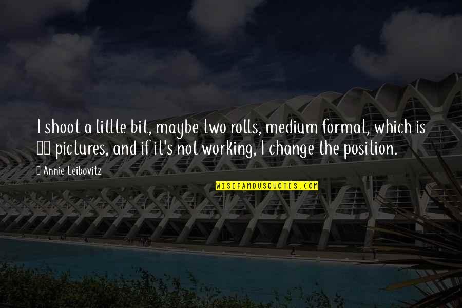 A Change Quotes By Annie Leibovitz: I shoot a little bit, maybe two rolls,