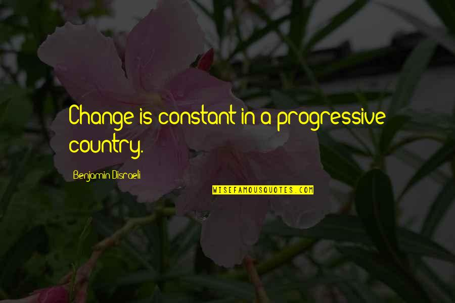 A Change Quotes By Benjamin Disraeli: Change is constant in a progressive country.
