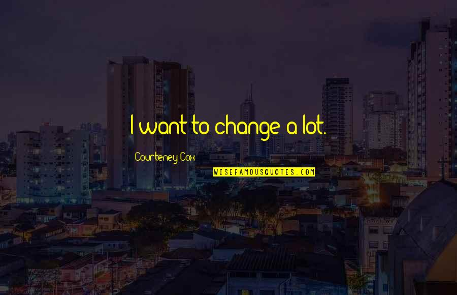 A Change Quotes By Courteney Cox: I want to change a lot.