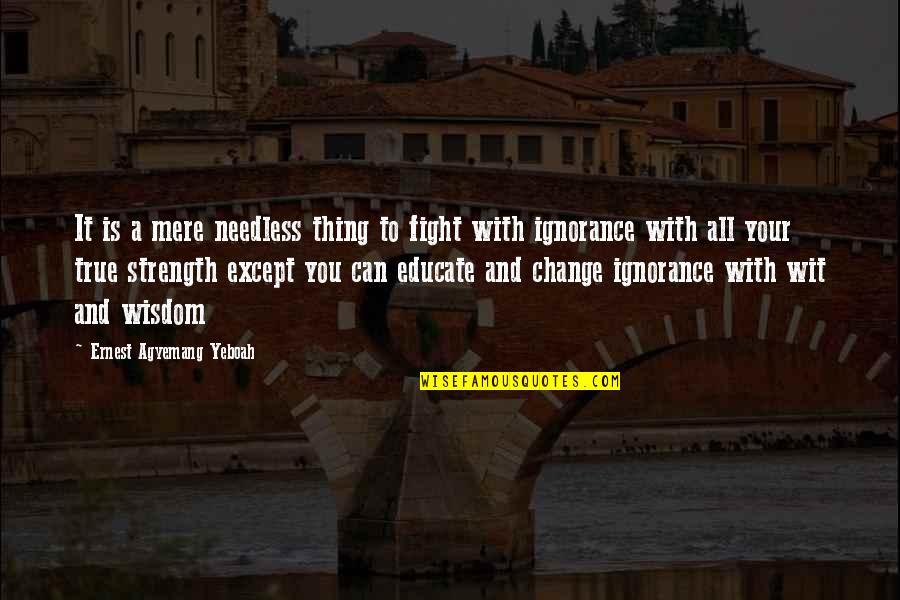 A Change Quotes By Ernest Agyemang Yeboah: It is a mere needless thing to fight