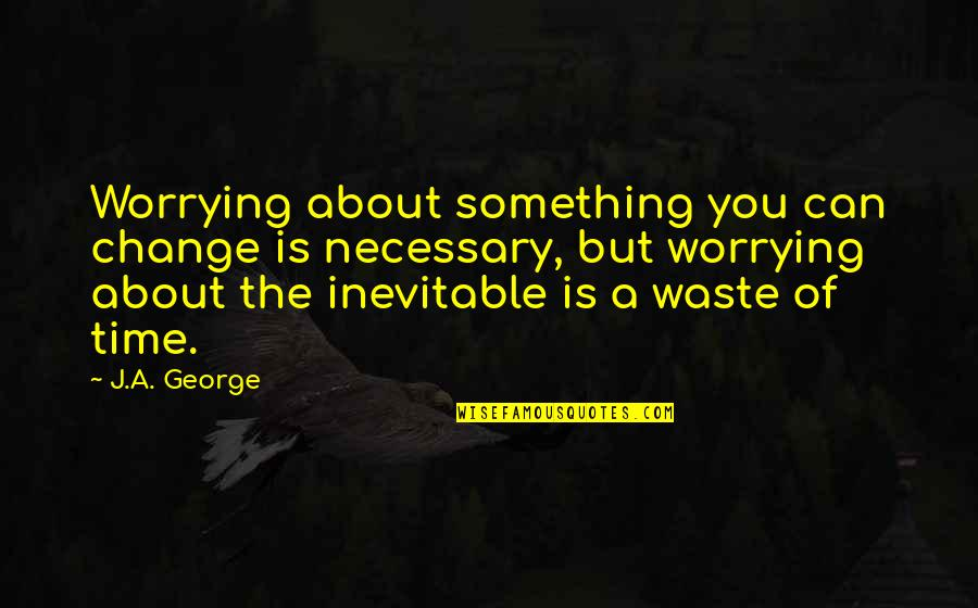 A Change Quotes By J.A. George: Worrying about something you can change is necessary,