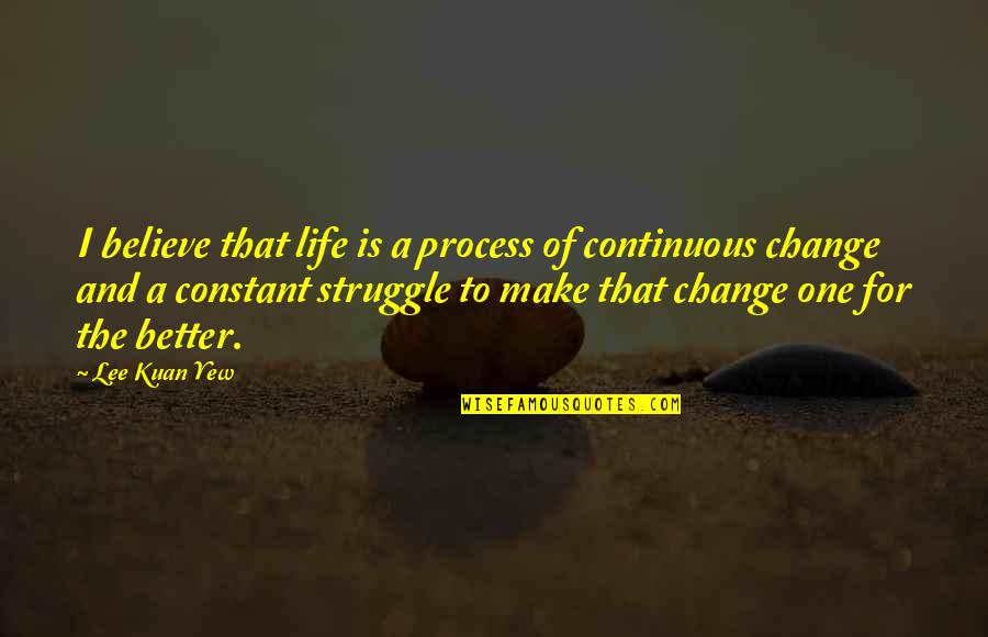 A Change Quotes By Lee Kuan Yew: I believe that life is a process of