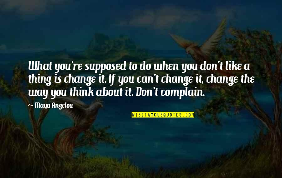 A Change Quotes By Maya Angelou: What you're supposed to do when you don't