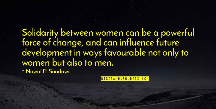 A Change Quotes By Nawal El Saadawi: Solidarity between women can be a powerful force