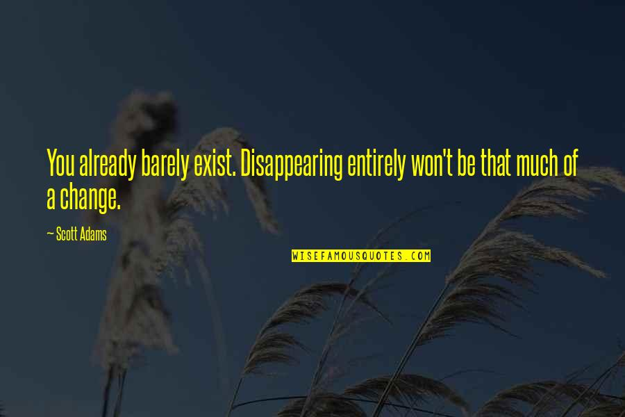 A Change Quotes By Scott Adams: You already barely exist. Disappearing entirely won't be