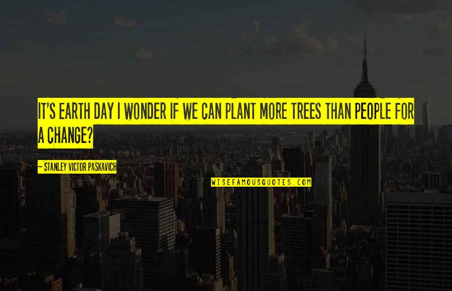 A Change Quotes By Stanley Victor Paskavich: It's Earth day I wonder if we can