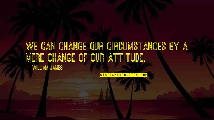 A Change Quotes By William James: We can change our circumstances by a mere