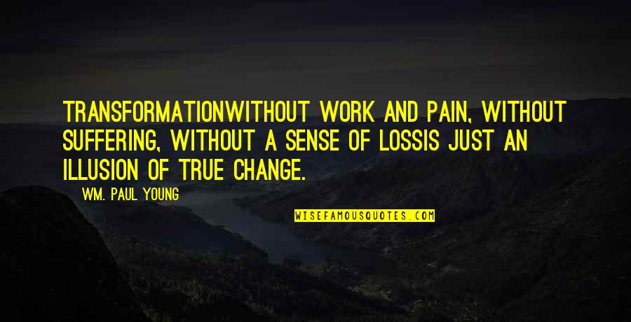 A Change Quotes By Wm. Paul Young: Transformationwithout work and pain, without suffering, without a