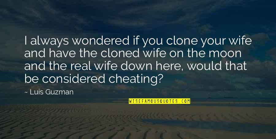 A Cheating Wife Quotes By Luis Guzman: I always wondered if you clone your wife