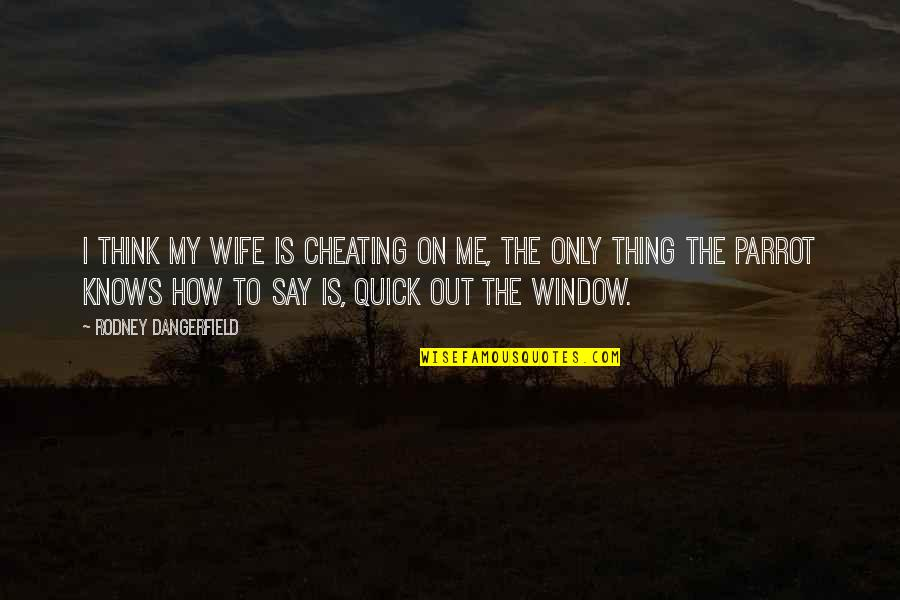 A Cheating Wife Quotes By Rodney Dangerfield: I think my wife is cheating on me,