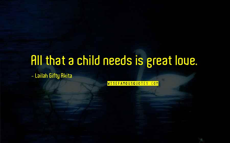 A Child Love For Their Parents Quotes By Lailah Gifty Akita: All that a child needs is great love.