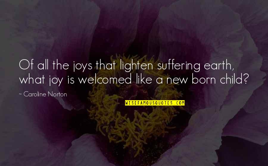 A Child's Joy Quotes By Caroline Norton: Of all the joys that lighten suffering earth,
