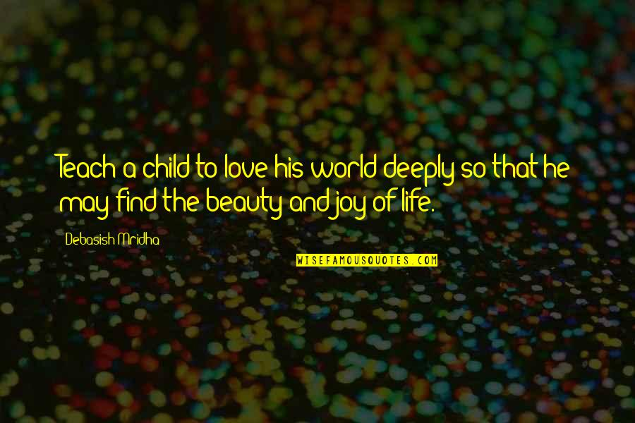 A Child's Joy Quotes By Debasish Mridha: Teach a child to love his world deeply