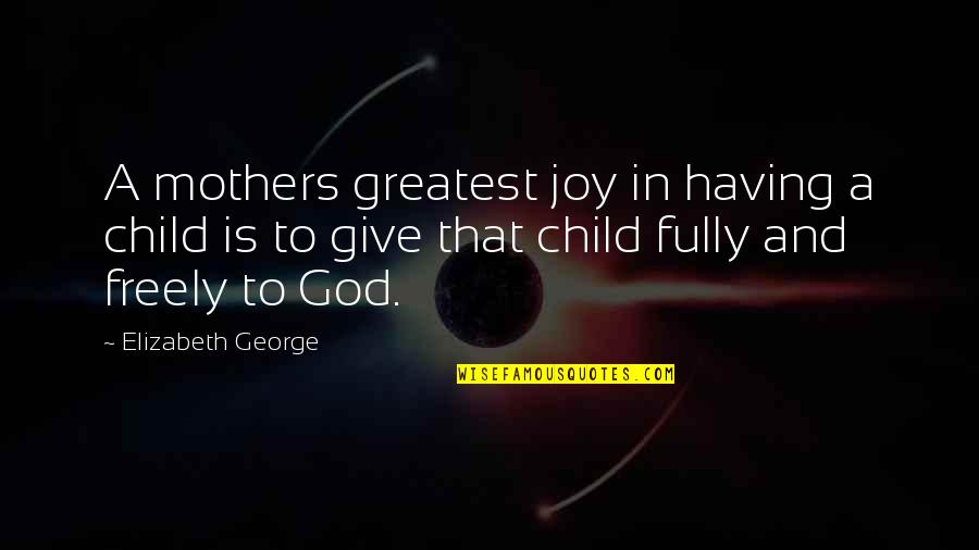A Child's Joy Quotes By Elizabeth George: A mothers greatest joy in having a child