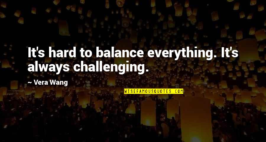 A Christmas Carol Quotes By Vera Wang: It's hard to balance everything. It's always challenging.