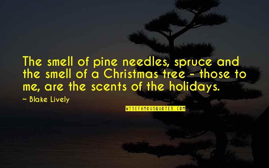 A Christmas Tree Quotes By Blake Lively: The smell of pine needles, spruce and the