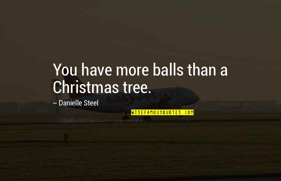A Christmas Tree Quotes By Danielle Steel: You have more balls than a Christmas tree.