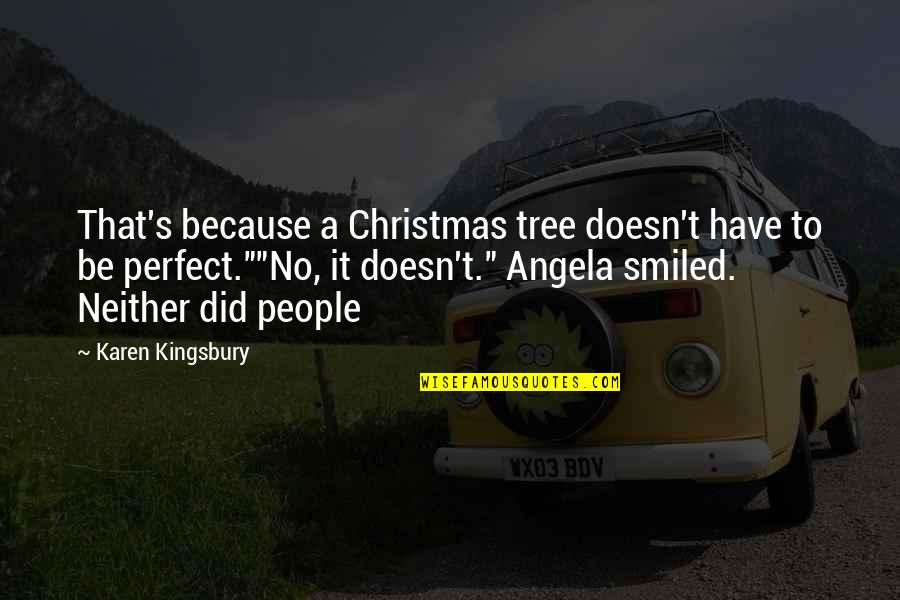A Christmas Tree Quotes By Karen Kingsbury: That's because a Christmas tree doesn't have to