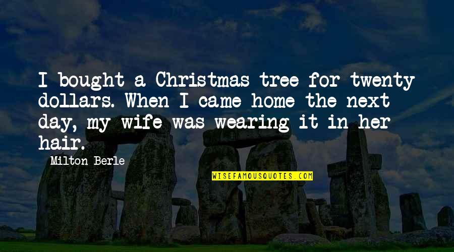 A Christmas Tree Quotes By Milton Berle: I bought a Christmas tree for twenty dollars.