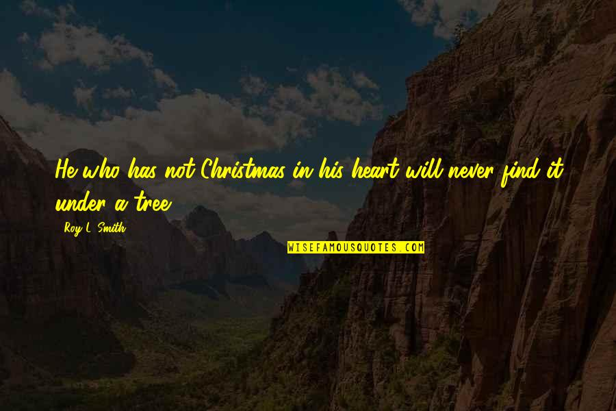 A Christmas Tree Quotes By Roy L. Smith: He who has not Christmas in his heart