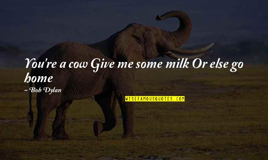 A Cow Quotes By Bob Dylan: You're a cow Give me some milk Or