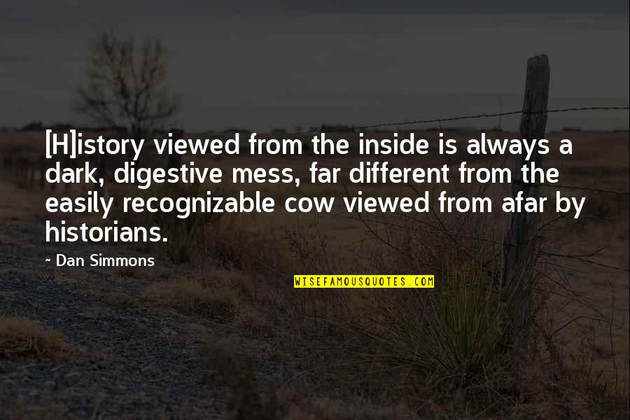 A Cow Quotes By Dan Simmons: [H]istory viewed from the inside is always a