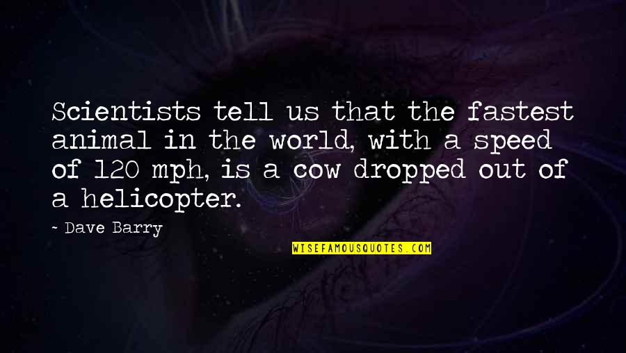 A Cow Quotes By Dave Barry: Scientists tell us that the fastest animal in