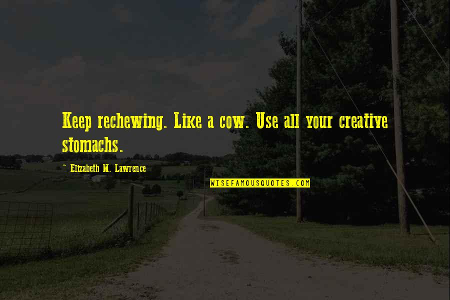 A Cow Quotes By Elizabeth M. Lawrence: Keep rechewing. Like a cow. Use all your